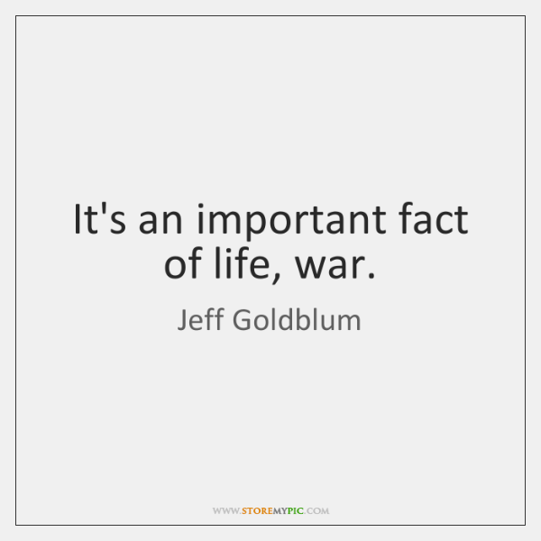 It's an important fact of life, war.
