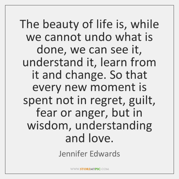 The beauty of life is, while we cannot undo what is done, ...