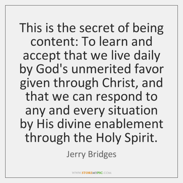 This is the secret of being content: To learn and accept that ...