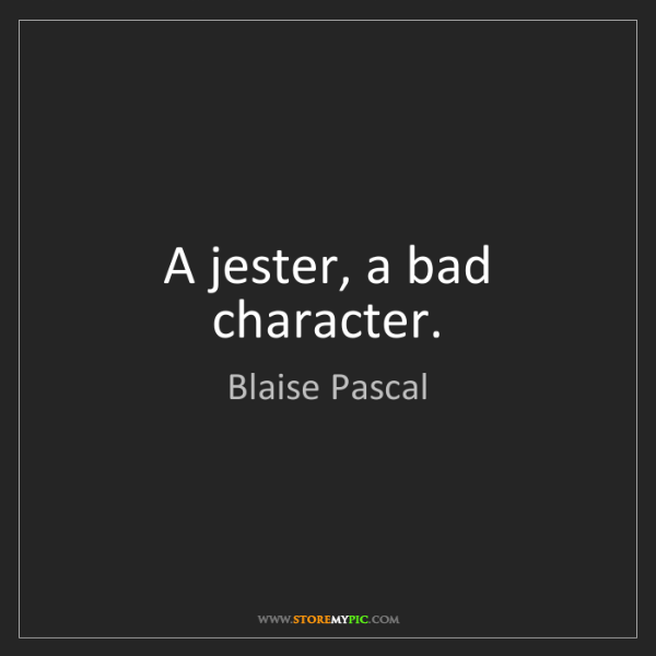 Blaise Pascal: A jester, a bad character.