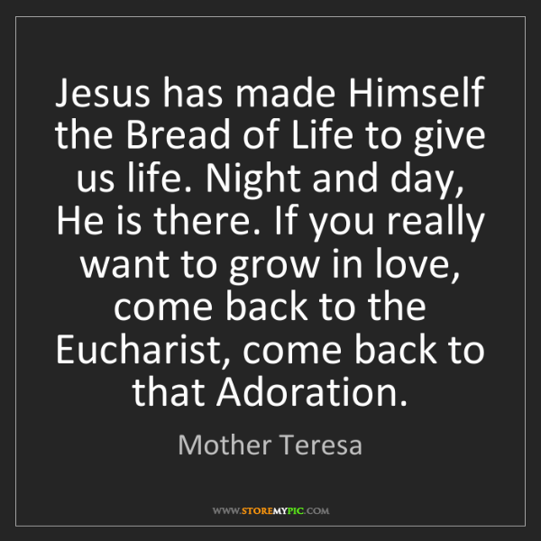 Mother Teresa: Jesus has made Himself the Bread of Life to give us life....