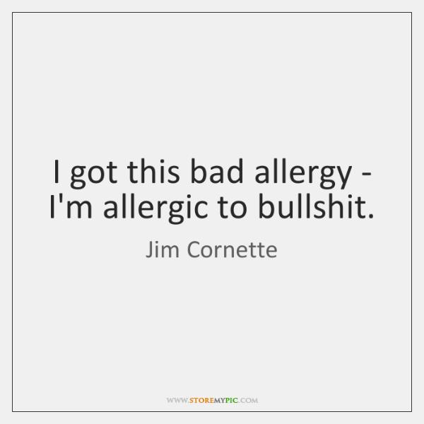 I got this bad allergy - I'm allergic to bullshit.