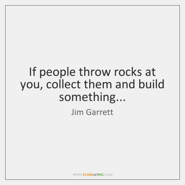 If people throw rocks at you, collect them and build something...