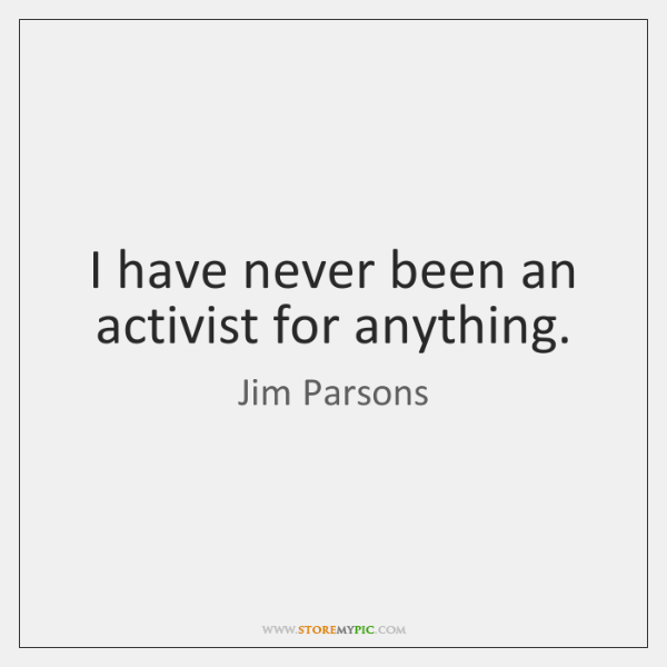I have never been an activist for anything.