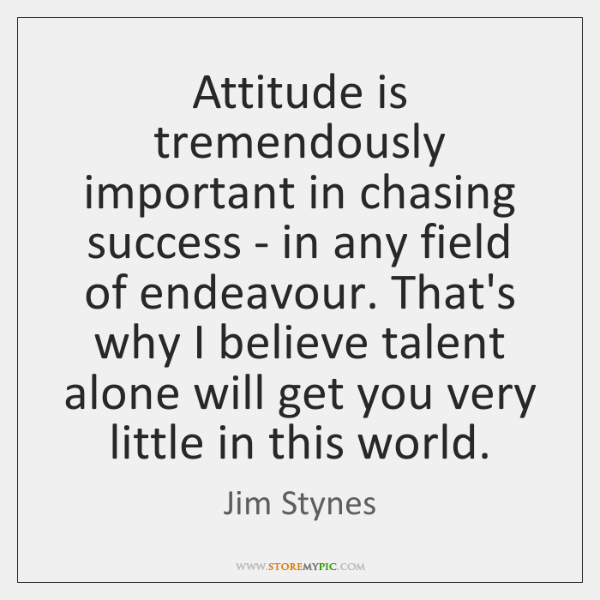 Attitude is tremendously important in chasing success - in any field of ...