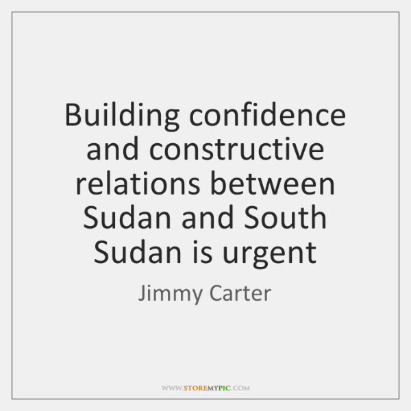 Building confidence and constructive relations between Sudan and South Sudan is urgent