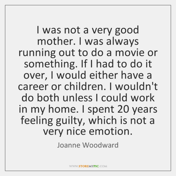 I was not a very good mother. I was always running out ...