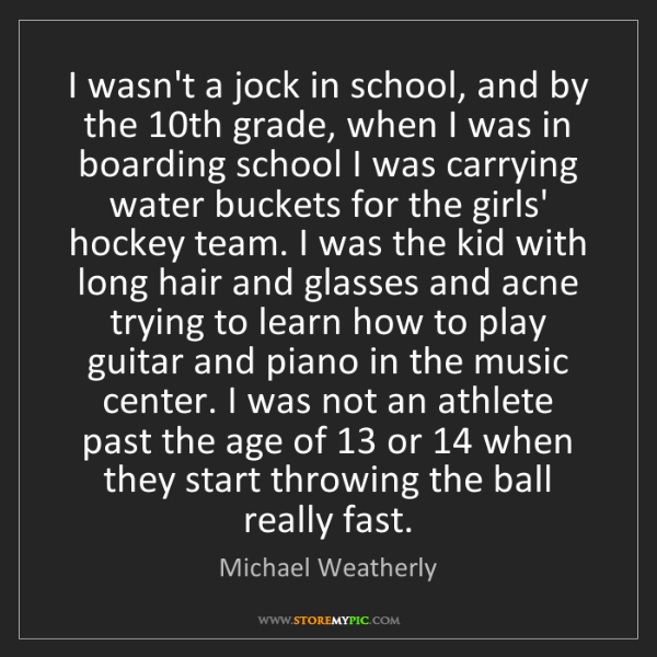 Michael Weatherly: I wasn't a jock in school, and by the 10th grade, when...
