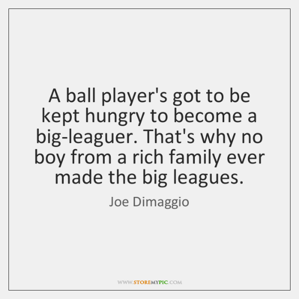 A ball player's got to be kept hungry to become a big-leaguer. ...