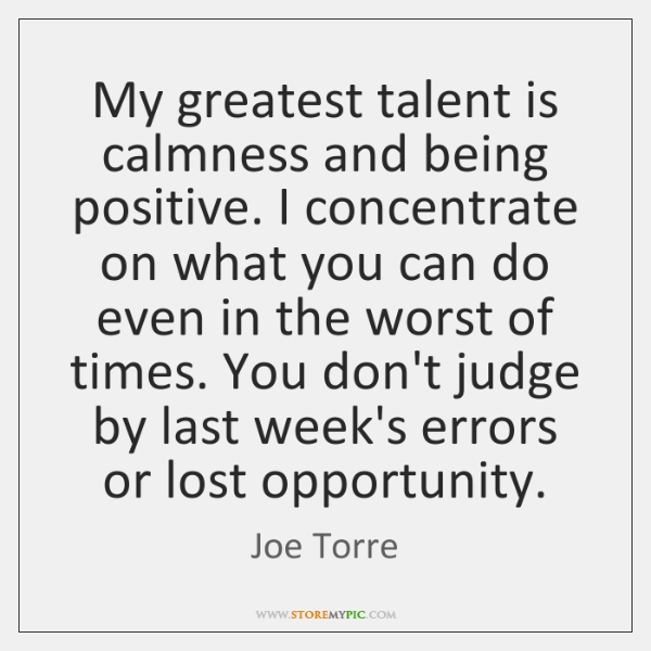 My greatest talent is calmness and being positive. I concentrate on what ...