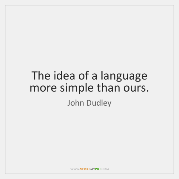 The idea of a language more simple than ours.