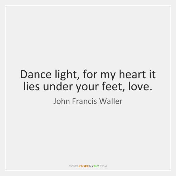 Dance light, for my heart it lies under your feet, love.