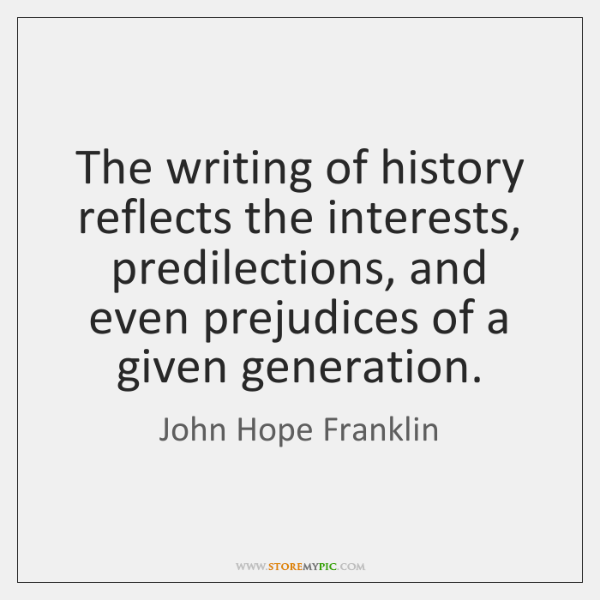 The writing of history reflects the interests, predilections, and even prejudices of ...