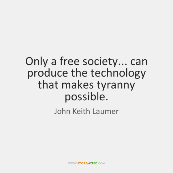 Only a free society... can produce the technology that makes tyranny possible.