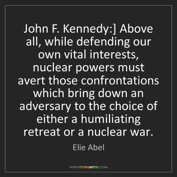 Elie Abel: John F. Kennedy:] Above all, while defending our own...