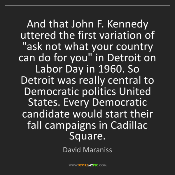 David Maraniss: And that John F. Kennedy uttered the first variation...