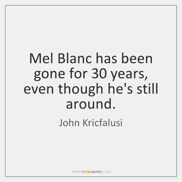 Mel Blanc has been gone for 30 years, even though he's still around.