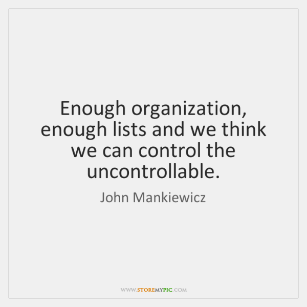 Enough organization, enough lists and we think we can control the uncontrollable.