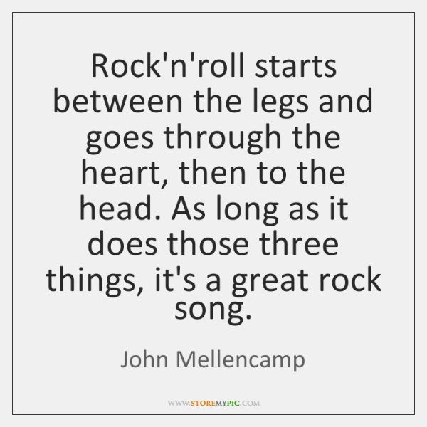 Rock'n'roll starts between the legs and goes through the heart, then to ...
