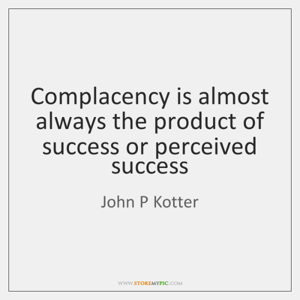 Complacency is almost always the product of success or perceived success