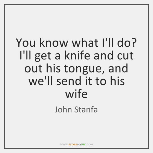 You know what I'll do? I'll get a knife and cut out ...