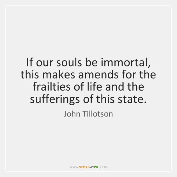 If our souls be immortal, this makes amends for the frailties of ...