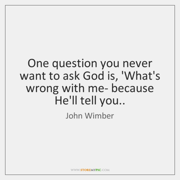 One question you never want to ask God is, 'What's wrong with ...