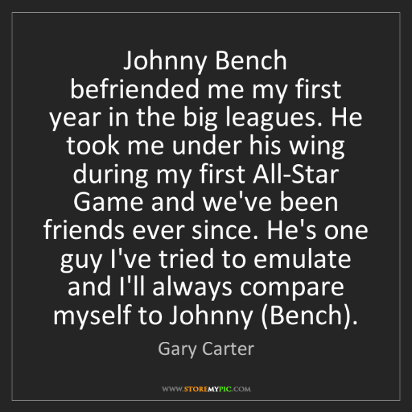 Gary Carter: Johnny Bench   befriended me my first year in the big...