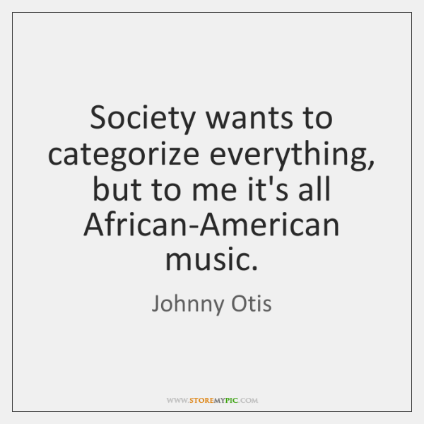 Society wants to categorize everything, but to me it's all African-American music.