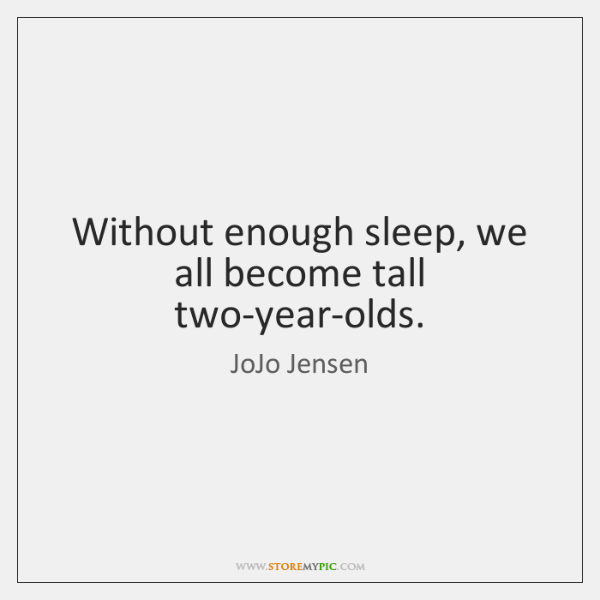 Without enough sleep, we all become tall two-year-olds.