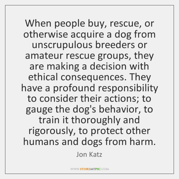 When people buy, rescue, or otherwise acquire a dog from unscrupulous breeders ...