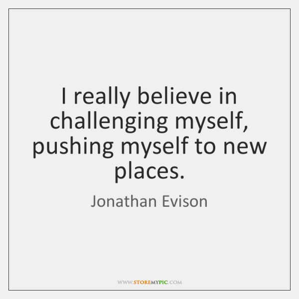 I really believe in challenging myself, pushing myself to new places.