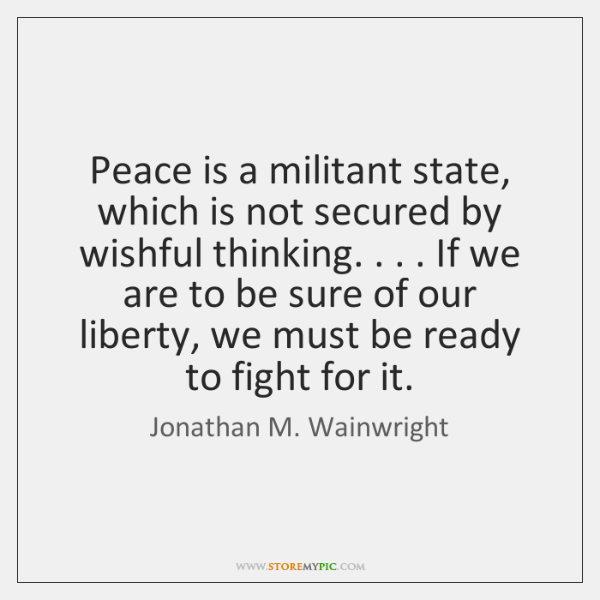 Peace is a militant state, which is not secured by wishful thinking. . . . ...