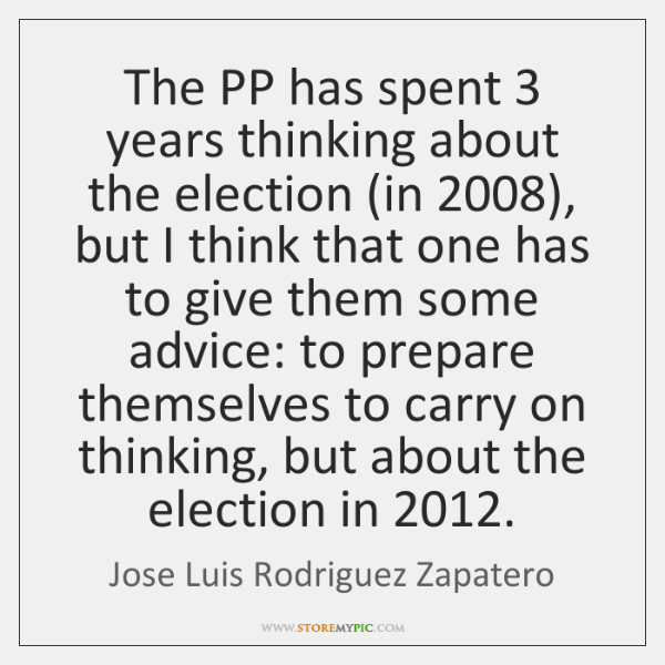 The PP has spent 3 years thinking about the election (in 2008), but I ...
