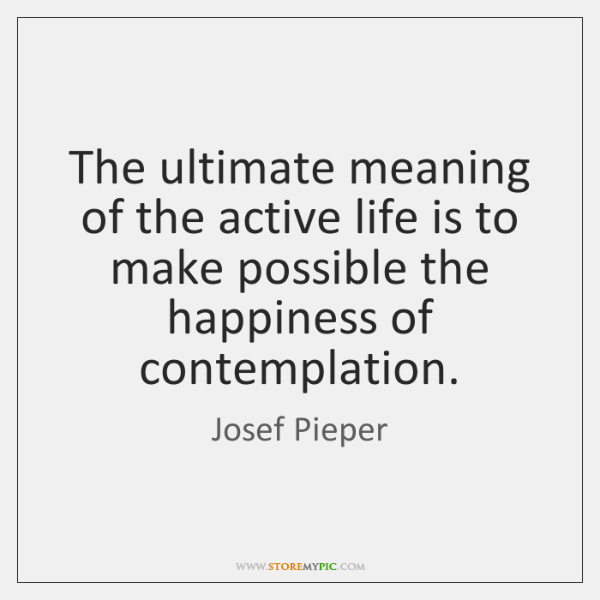 The ultimate meaning of the active life is to make possible the ...