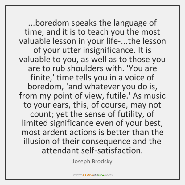 ...boredom speaks the language of time, and it is to teach you ...