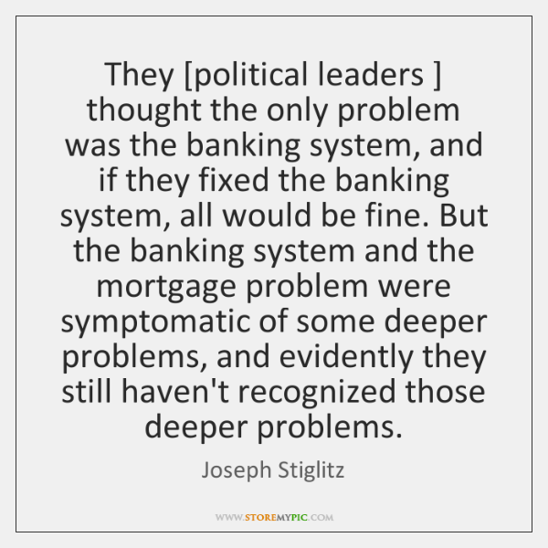 They [political leaders ] thought the only problem was the banking system, and ...