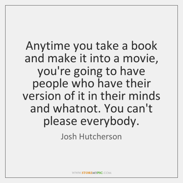 Anytime you take a book and make it into a movie, you're ...