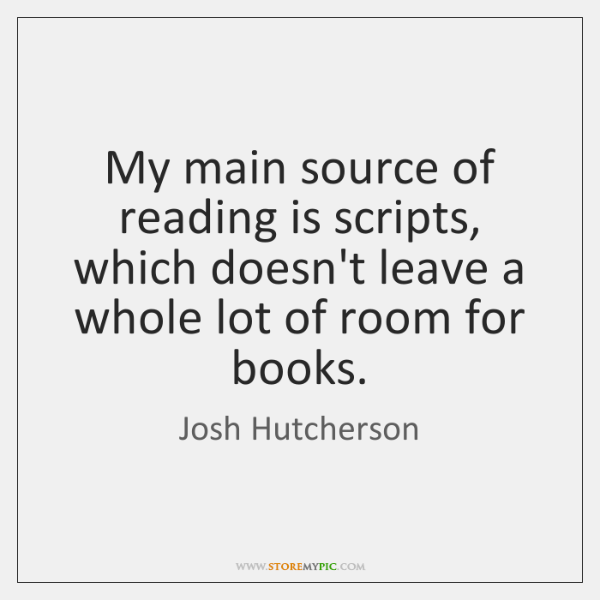 My main source of reading is scripts, which doesn't leave a whole ...