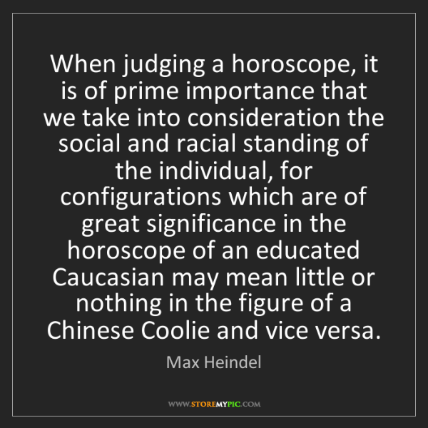 Max Heindel: When judging a horoscope, it is of prime importance that...