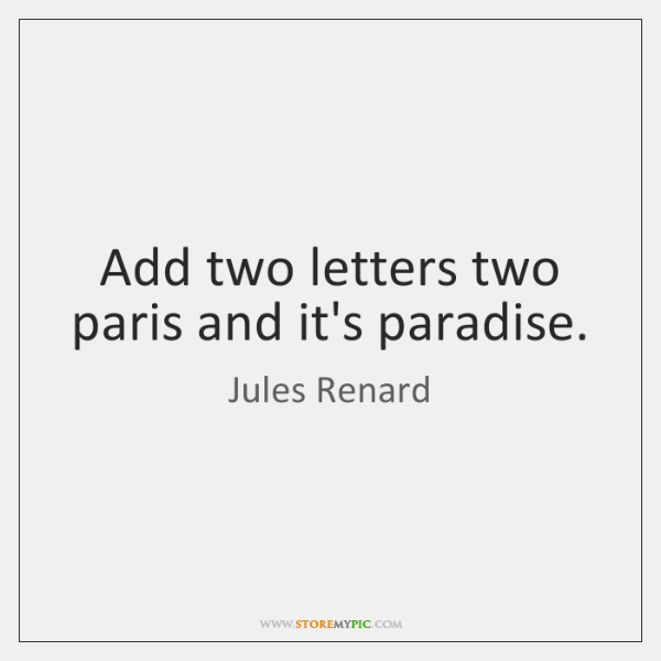 Add two letters two paris and it's paradise.