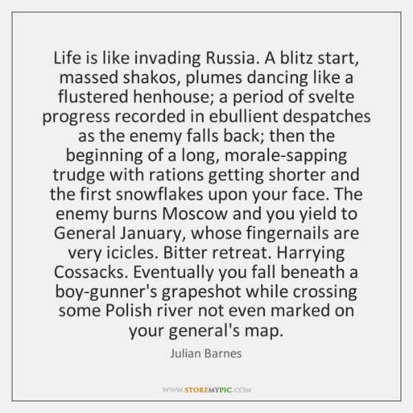 Life is like invading Russia. A blitz start, massed shakos, plumes dancing ...