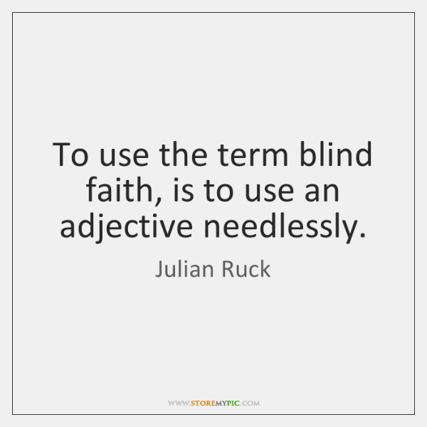 To use the term blind faith, is to use an adjective needlessly.