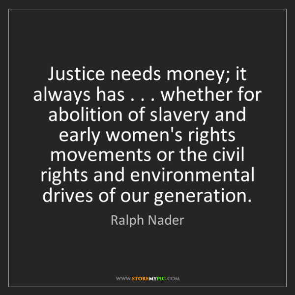Ralph Nader: Justice needs money; it always has . . . whether for...