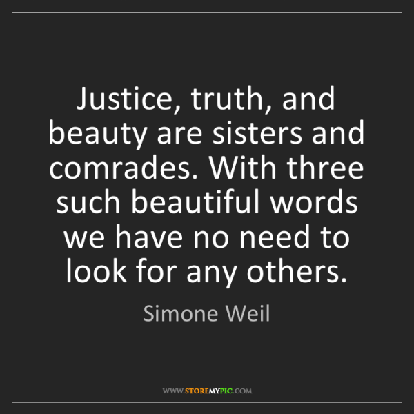Simone Weil: Justice, truth, and beauty are sisters and comrades....