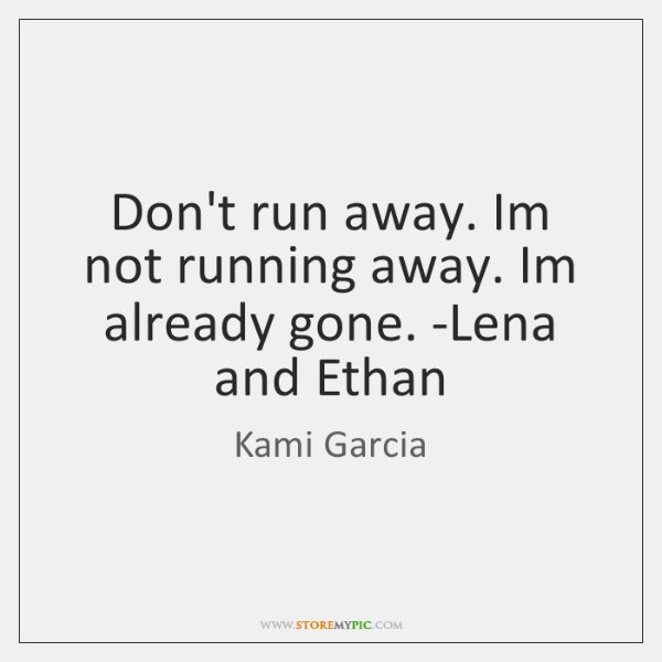 Don't run away. Im not running away. Im already gone. -Lena and ...