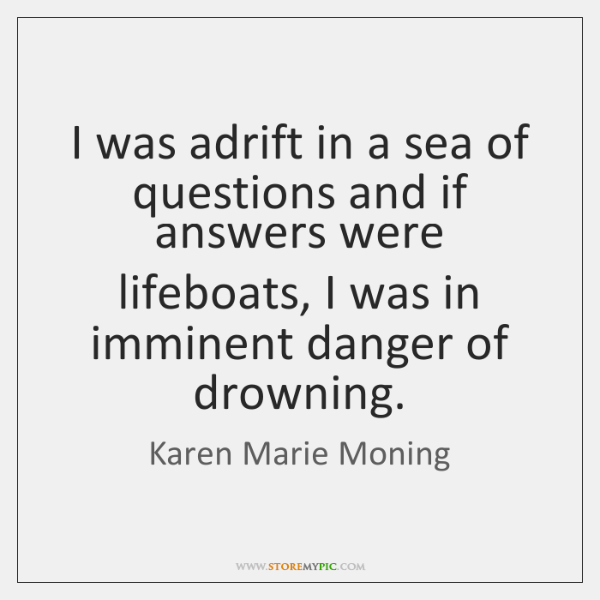 I was adrift in a sea of questions and if answers were ...
