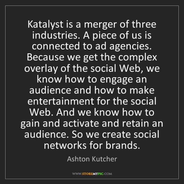 Ashton Kutcher: Katalyst is a merger of three industries. A piece of...