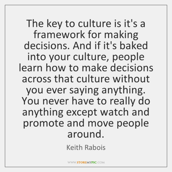 The key to culture is it's a framework for making decisions. And ...