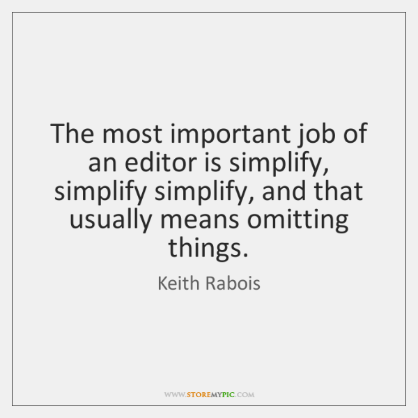 The most important job of an editor is simplify, simplify simplify, and ...